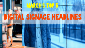 March Madness: The Top 5 digital signage headlines of the month