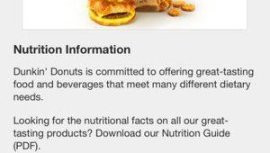 Nutrition information for all of Dunkin' Donuts food and beverages is available through the app.