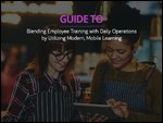 Guide to Blending Employee Training with Daily Operations by Utilizing Modern, Mobile Learning