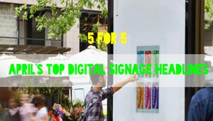 5 for 5: April's top digital signage headlines